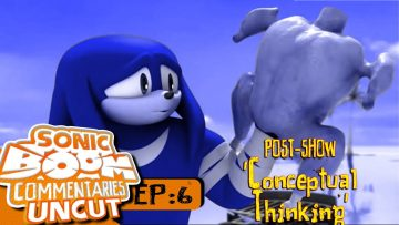 "Sonic Boom Commentaries Uncut: Ep 6 Post-Show – ""Conceptual Thinking"""