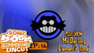 "Sonic Boom Commentaries Uncut: Ep 16 Post-Show – ""My Darling Clement's Time"""