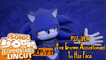 "Sonic Boom Commentaries Uncut: Ep 22 Post-Show – ""I've Grown Accustomed To His Face"""